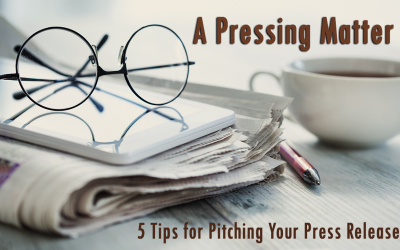 A Pressing Matter: 5 Tips for Pitching Your Press Release