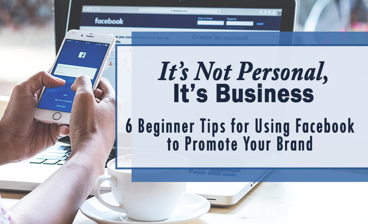 It's Not Personal, it's Business: 6 Beginner Tips for Using Facebook